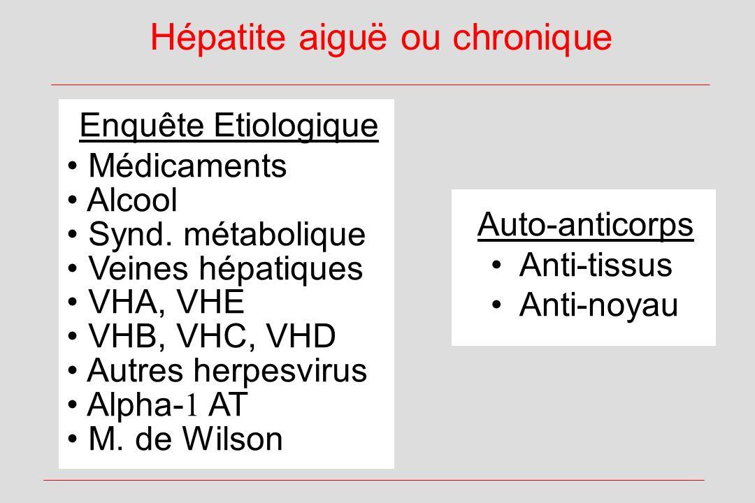 Hépatite aiguë ou chronique Auto-anticorps Anti-tissus Anti-noyau Enquête Etiologique Médicaments Alcool Synd. métabolique Veines hépatiques VHA, VHE