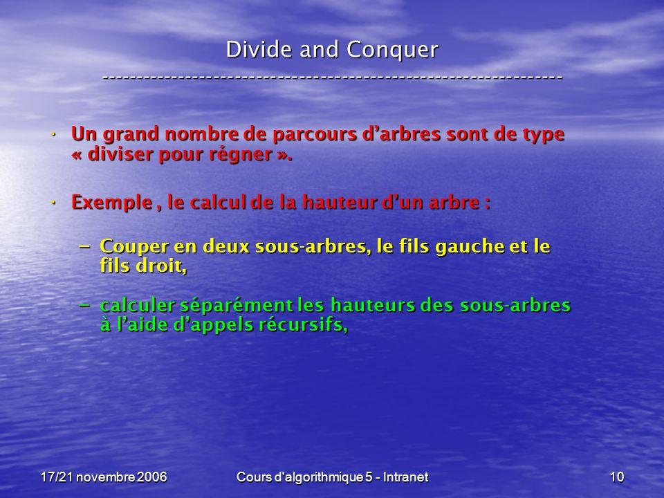 17/21 novembre 2006Cours d algorithmique 5 - Intranet10 Divide and Conquer ----------------------------------------------------------------- Un grand nombre de parcours darbres sont de type « diviser pour régner ».