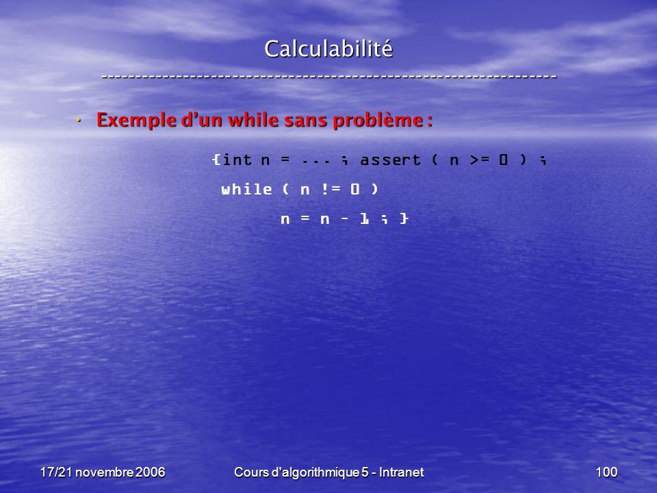 17/21 novembre 2006Cours d algorithmique 5 - Intranet100 Calculabilité ----------------------------------------------------------------- Exemple dun while sans problème : Exemple dun while sans problème : {int n =...