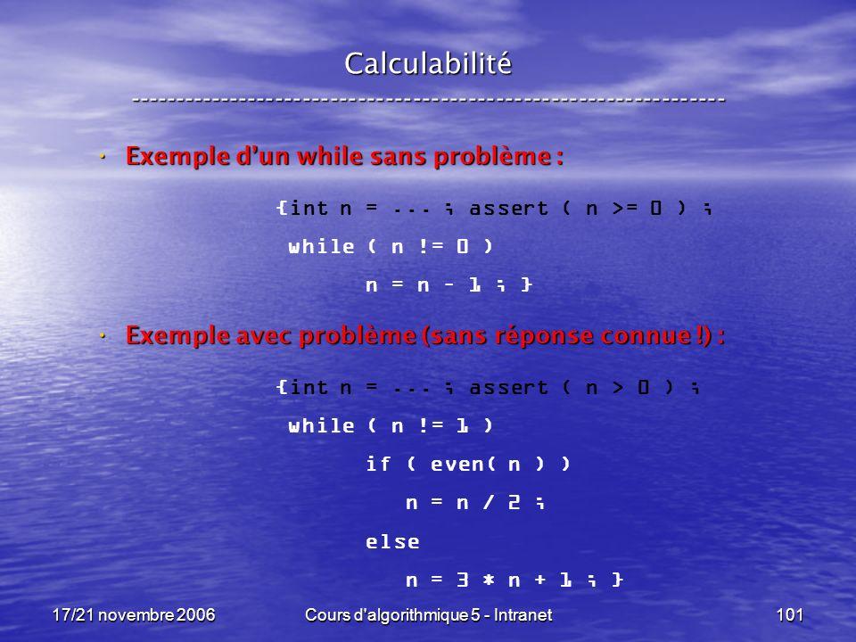 17/21 novembre 2006Cours d algorithmique 5 - Intranet101 Calculabilité ----------------------------------------------------------------- Exemple dun while sans problème : Exemple dun while sans problème : Exemple avec problème (sans réponse connue !) : Exemple avec problème (sans réponse connue !) : {int n =...