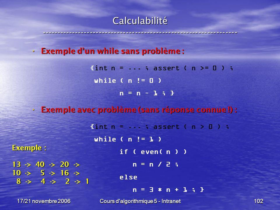 17/21 novembre 2006Cours d algorithmique 5 - Intranet102 Calculabilité ----------------------------------------------------------------- Exemple dun while sans problème : Exemple dun while sans problème : Exemple avec problème (sans réponse connue !) : Exemple avec problème (sans réponse connue !) : {int n =...