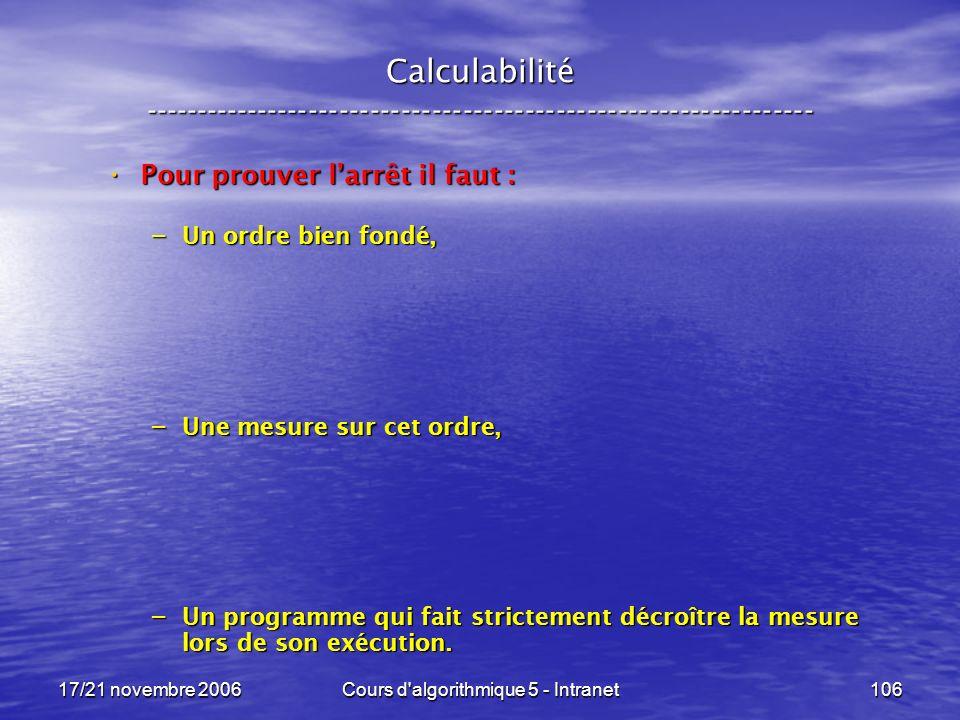 17/21 novembre 2006Cours d algorithmique 5 - Intranet106 Calculabilité ----------------------------------------------------------------- Pour prouver larrêt il faut : Pour prouver larrêt il faut : – Un ordre bien fondé, – Une mesure sur cet ordre, – Un programme qui fait strictement décroître la mesure lors de son exécution.