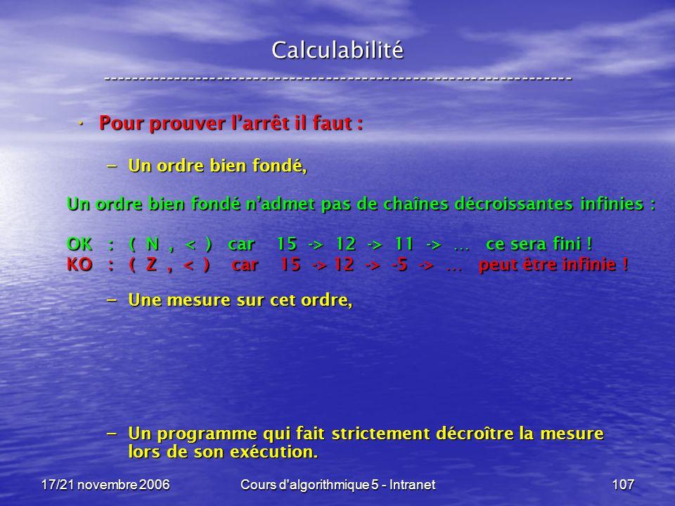 17/21 novembre 2006Cours d algorithmique 5 - Intranet107 Calculabilité ----------------------------------------------------------------- Pour prouver larrêt il faut : Pour prouver larrêt il faut : – Un ordre bien fondé, – Une mesure sur cet ordre, – Un programme qui fait strictement décroître la mesure lors de son exécution.