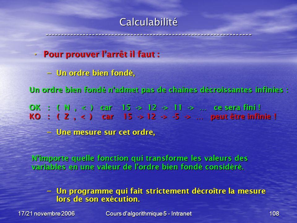 17/21 novembre 2006Cours d algorithmique 5 - Intranet108 Calculabilité ----------------------------------------------------------------- Pour prouver larrêt il faut : Pour prouver larrêt il faut : – Un ordre bien fondé, – Une mesure sur cet ordre, – Un programme qui fait strictement décroître la mesure lors de son exécution.