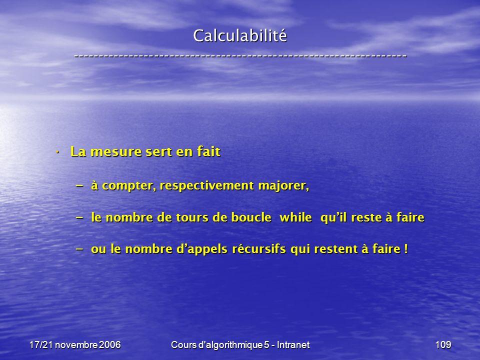 17/21 novembre 2006Cours d algorithmique 5 - Intranet109 Calculabilité ----------------------------------------------------------------- La mesure sert en fait La mesure sert en fait – à compter, respectivement majorer, – le nombre de tours de boucle while quil reste à faire – ou le nombre dappels récursifs qui restent à faire !