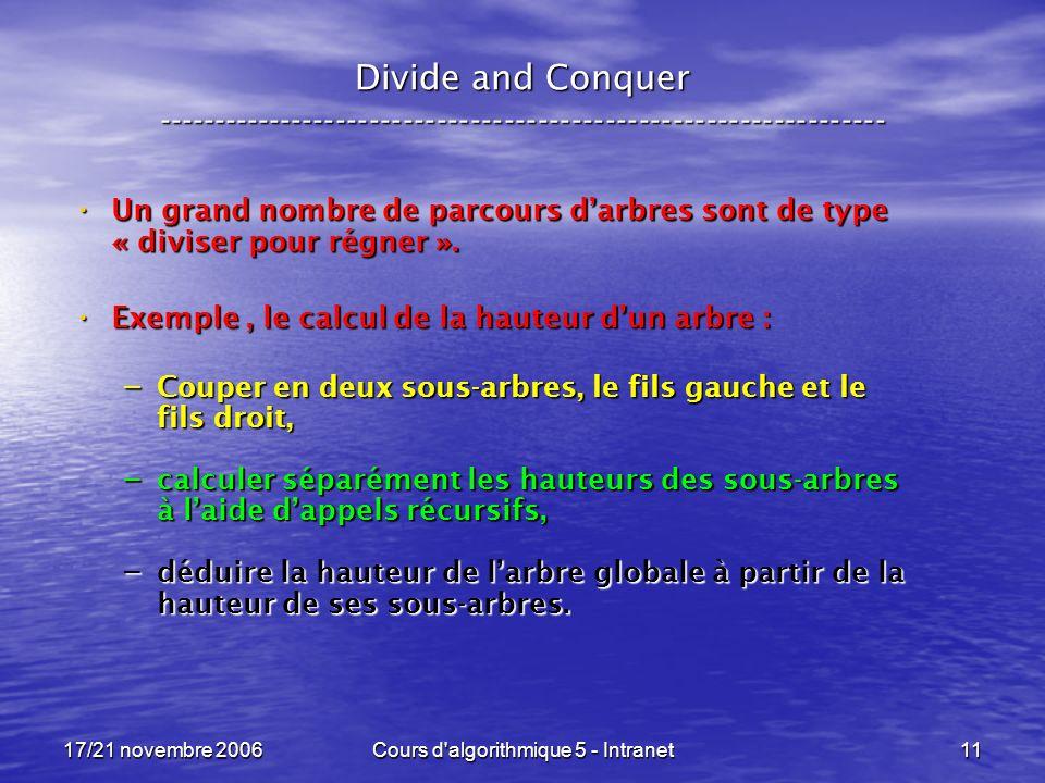 17/21 novembre 2006Cours d algorithmique 5 - Intranet11 Divide and Conquer ----------------------------------------------------------------- Un grand nombre de parcours darbres sont de type « diviser pour régner ».