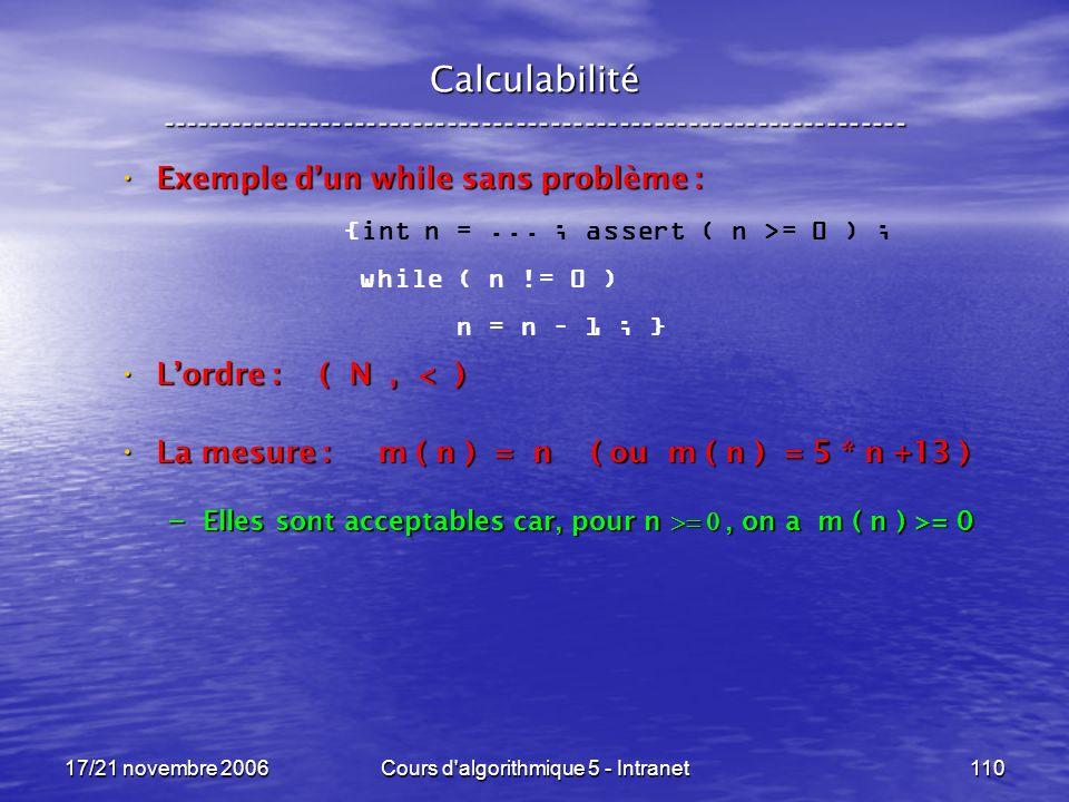 17/21 novembre 2006Cours d algorithmique 5 - Intranet110 Calculabilité ----------------------------------------------------------------- Exemple dun while sans problème : Exemple dun while sans problème : Lordre : ( N, < ) Lordre : ( N, < ) La mesure : m ( n ) = n ( ou m ( n ) = 5 * n +13 ) La mesure : m ( n ) = n ( ou m ( n ) = 5 * n +13 ) – Elles sont acceptables car, pour n, on a m ( n ) >= 0 {int n =...