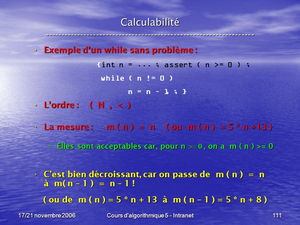 17/21 novembre 2006Cours d algorithmique 5 - Intranet111 Calculabilité ----------------------------------------------------------------- Exemple dun while sans problème : Exemple dun while sans problème : Lordre : ( N, < ) Lordre : ( N, < ) La mesure : m ( n ) = n ( ou m ( n ) = 5 * n +13 ) La mesure : m ( n ) = n ( ou m ( n ) = 5 * n +13 ) – Elles sont acceptables car, pour n, on a m ( n ) >= 0 Cest bien décroissant, car on passe de m ( n ) = n à m( n – 1 ) = n – 1 .