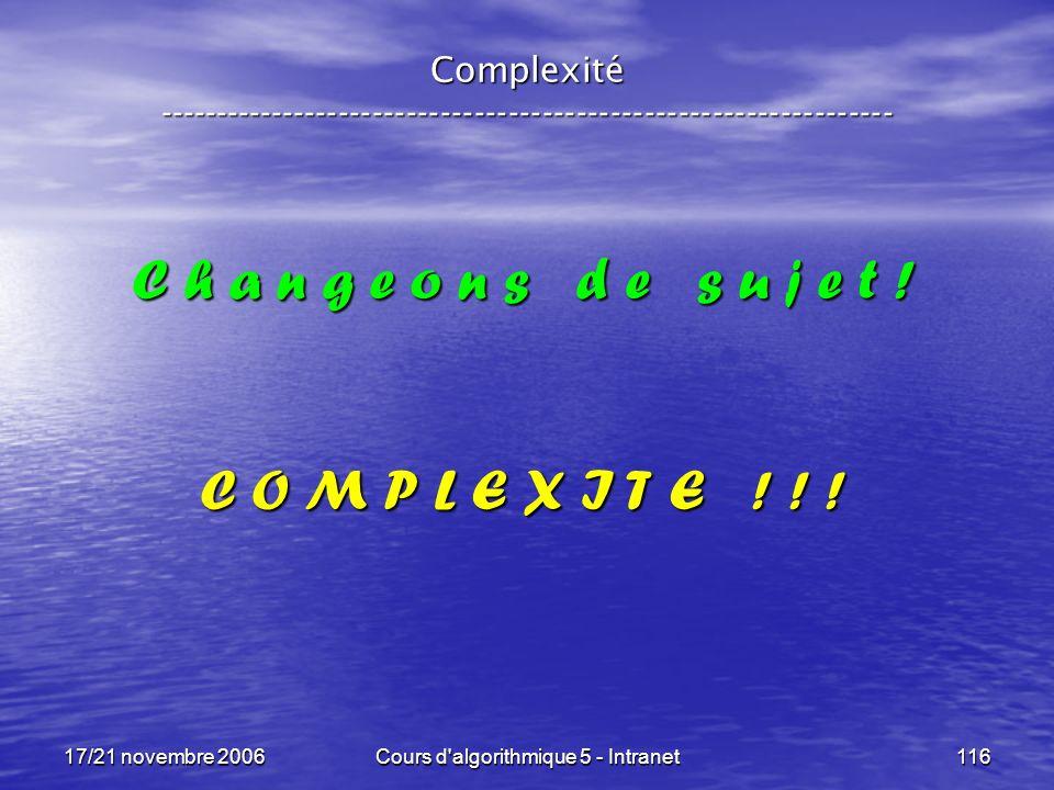 17/21 novembre 2006Cours d algorithmique 5 - Intranet116 Complexité ----------------------------------------------------------------- C h a n g e o n s d e s u j e t .