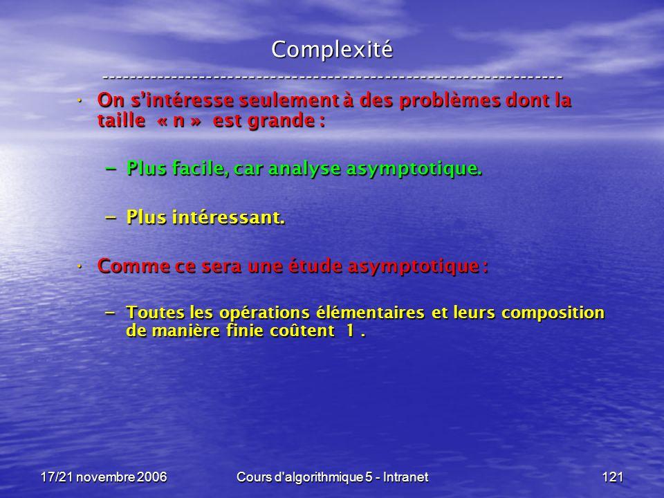 17/21 novembre 2006Cours d algorithmique 5 - Intranet121 Complexité ----------------------------------------------------------------- On sintéresse seulement à des problèmes dont la taille « n » est grande : On sintéresse seulement à des problèmes dont la taille « n » est grande : – Plus facile, car analyse asymptotique.