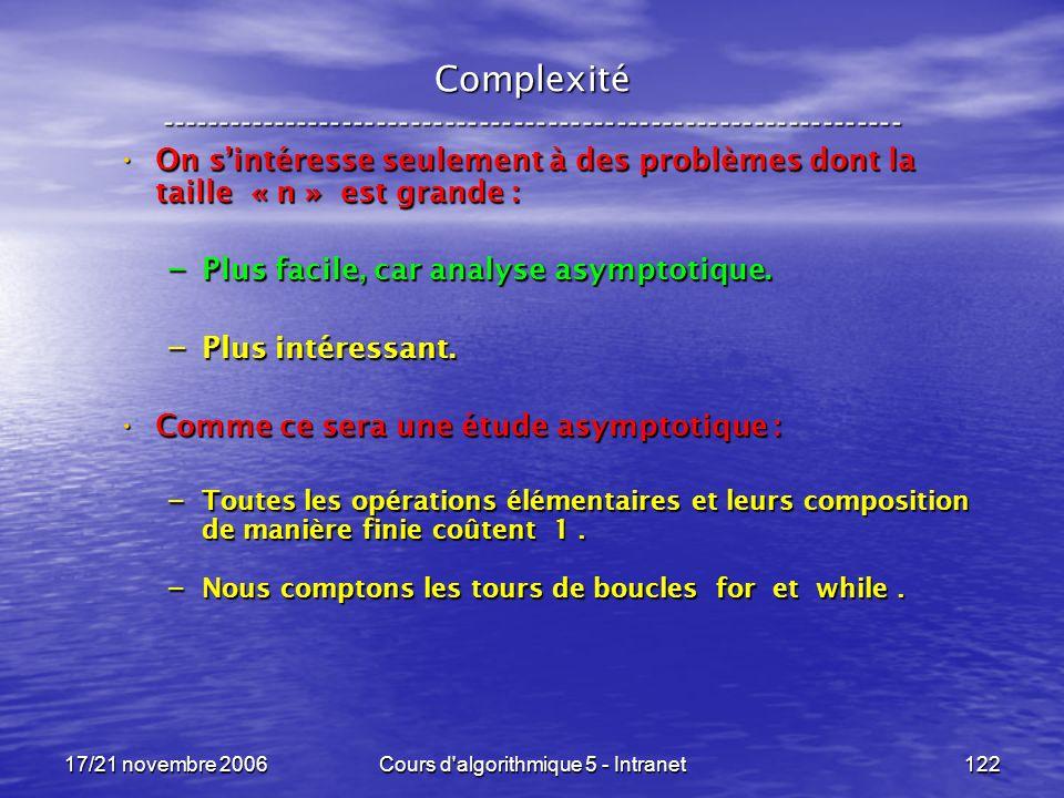 17/21 novembre 2006Cours d algorithmique 5 - Intranet122 Complexité ----------------------------------------------------------------- On sintéresse seulement à des problèmes dont la taille « n » est grande : On sintéresse seulement à des problèmes dont la taille « n » est grande : – Plus facile, car analyse asymptotique.