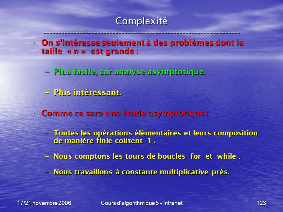 17/21 novembre 2006Cours d algorithmique 5 - Intranet123 Complexité ----------------------------------------------------------------- On sintéresse seulement à des problèmes dont la taille « n » est grande : On sintéresse seulement à des problèmes dont la taille « n » est grande : – Plus facile, car analyse asymptotique.