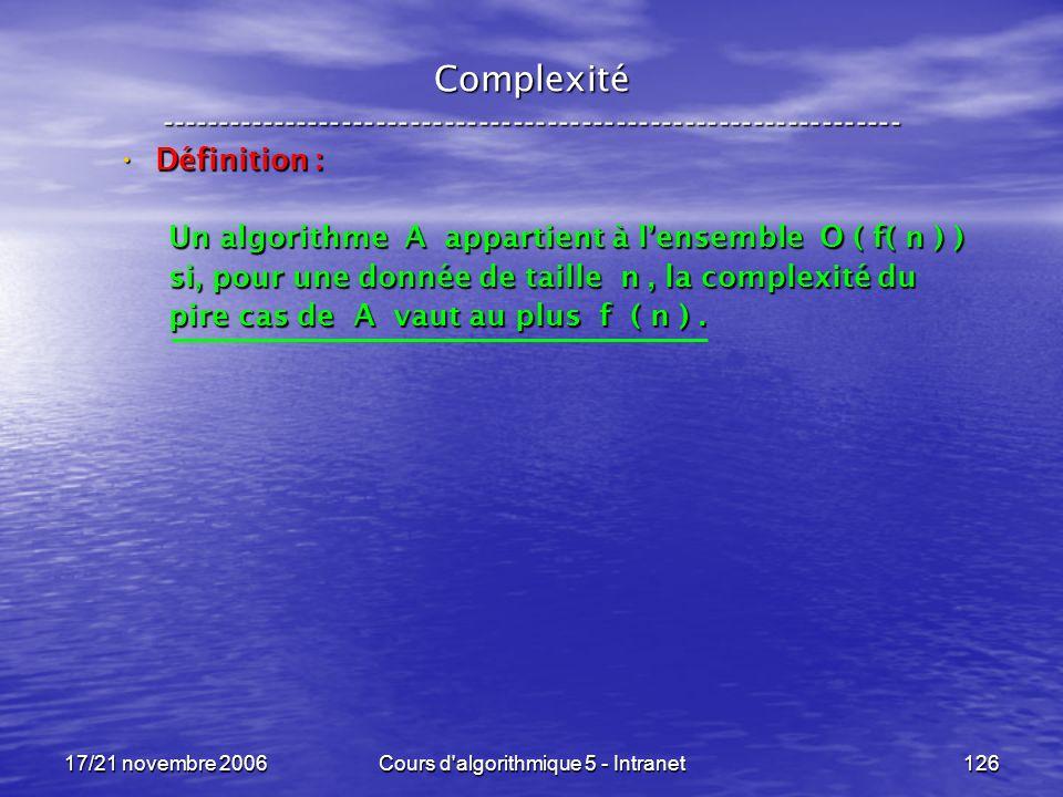 17/21 novembre 2006Cours d algorithmique 5 - Intranet126 Complexité ----------------------------------------------------------------- Définition : Définition : Un algorithme A appartient à lensemble O ( f( n ) ) si, pour une donnée de taille n, la complexité du pire cas de A vaut au plus f ( n ).