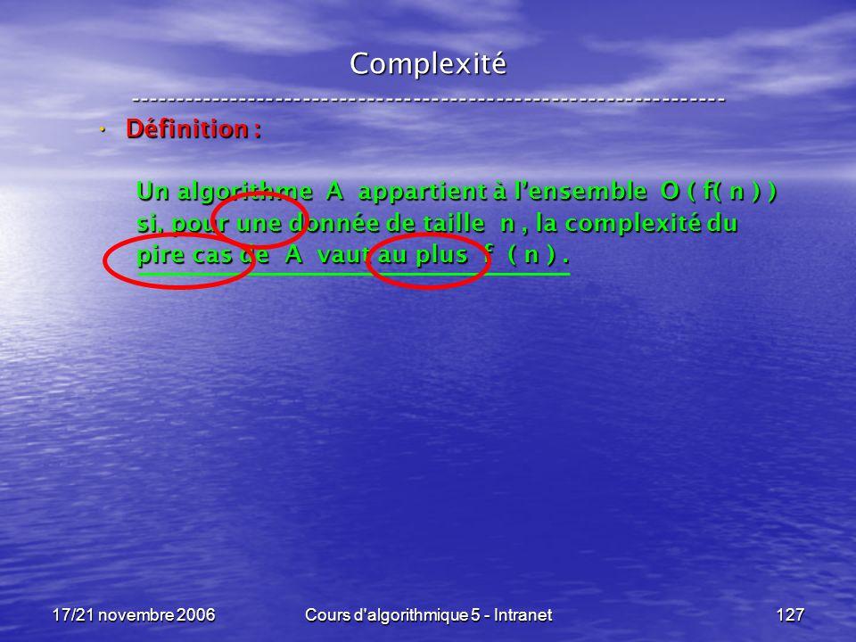 17/21 novembre 2006Cours d algorithmique 5 - Intranet127 Complexité ----------------------------------------------------------------- Définition : Définition : Un algorithme A appartient à lensemble O ( f( n ) ) si, pour une donnée de taille n, la complexité du pire cas de A vaut au plus f ( n ).