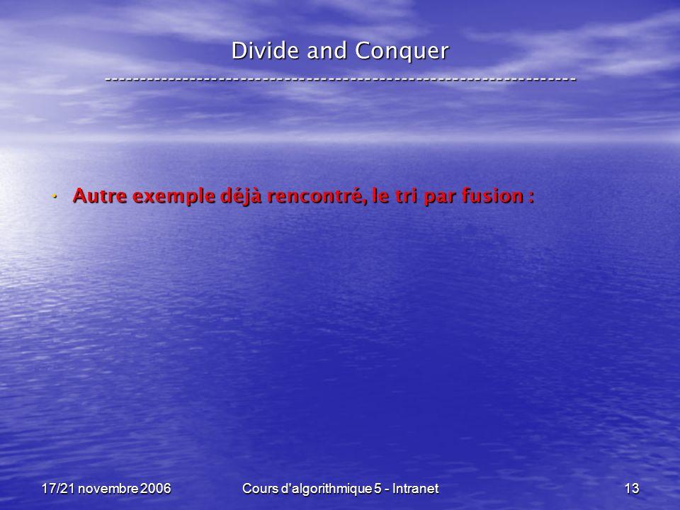 17/21 novembre 2006Cours d algorithmique 5 - Intranet13 Divide and Conquer ----------------------------------------------------------------- Autre exemple déjà rencontré, le tri par fusion : Autre exemple déjà rencontré, le tri par fusion :