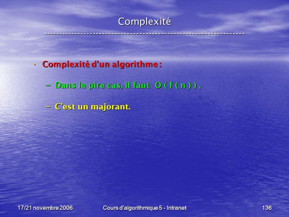 17/21 novembre 2006Cours d algorithmique 5 - Intranet136 Complexité ----------------------------------------------------------------- Complexité dun algorithme : Complexité dun algorithme : – Dans le pire cas, il faut O ( f ( n ) ).
