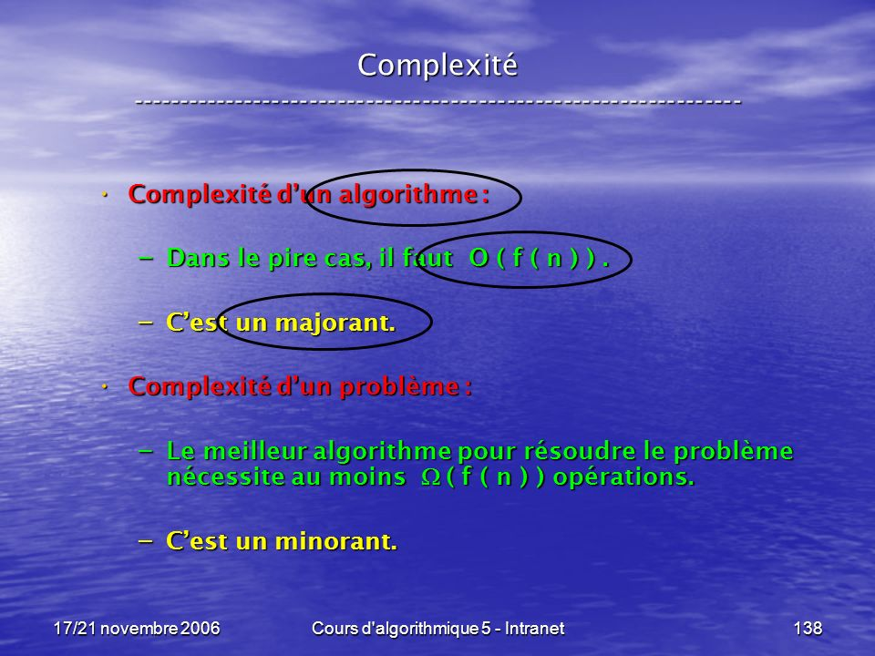 17/21 novembre 2006Cours d algorithmique 5 - Intranet138 Complexité ----------------------------------------------------------------- Complexité dun algorithme : Complexité dun algorithme : – Dans le pire cas, il faut O ( f ( n ) ).