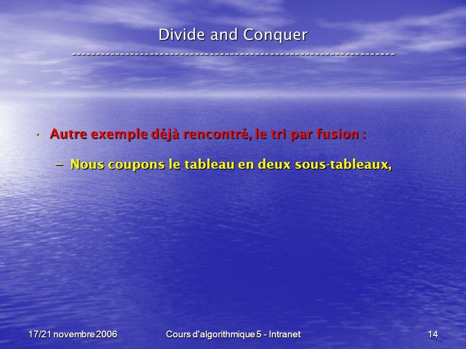 17/21 novembre 2006Cours d algorithmique 5 - Intranet14 Divide and Conquer ----------------------------------------------------------------- Autre exemple déjà rencontré, le tri par fusion : Autre exemple déjà rencontré, le tri par fusion : – Nous coupons le tableau en deux sous-tableaux,
