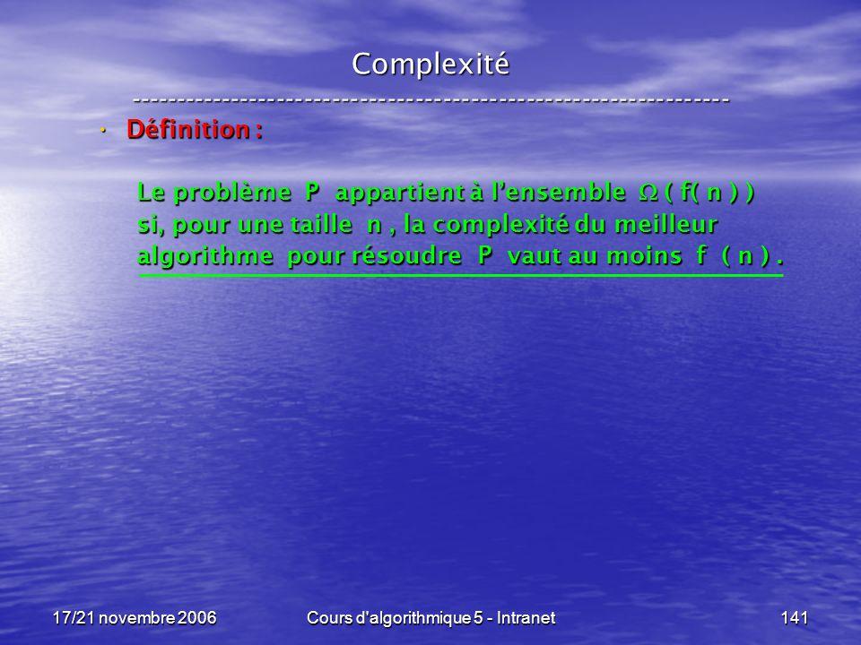 17/21 novembre 2006Cours d algorithmique 5 - Intranet141 Complexité ----------------------------------------------------------------- Définition : Définition : Le problème P appartient à lensemble ( f( n ) ) si, pour une taille n, la complexité du meilleur algorithme pour résoudre P vaut au moins f ( n ).