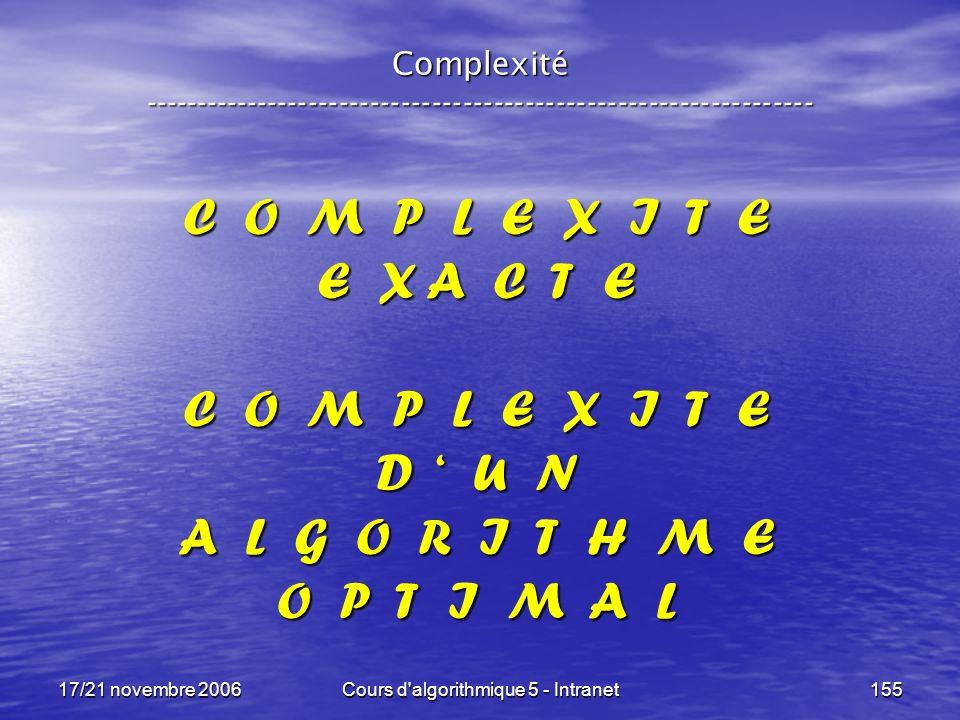 17/21 novembre 2006Cours d algorithmique 5 - Intranet155 Complexité ----------------------------------------------------------------- C O M P L E X I T E E X A C T E C O M P L E X I T E D U N A L G O R I T H M E O P T I M A L