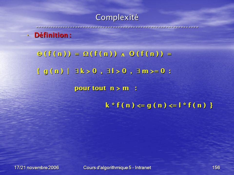 17/21 novembre 2006Cours d algorithmique 5 - Intranet156 Complexité ----------------------------------------------------------------- Définition : Définition : ( f ( n ) ) = ( f ( n ) ) O ( f ( n ) ) = ( f ( n ) ) = ( f ( n ) ) O ( f ( n ) ) = { g ( n ) | k > 0, l > 0, m >= 0 : pour tout n > m : pour tout n > m : k * f ( n ) <= g ( n ) <= l * f ( n ) } k * f ( n ) <= g ( n ) <= l * f ( n ) } v