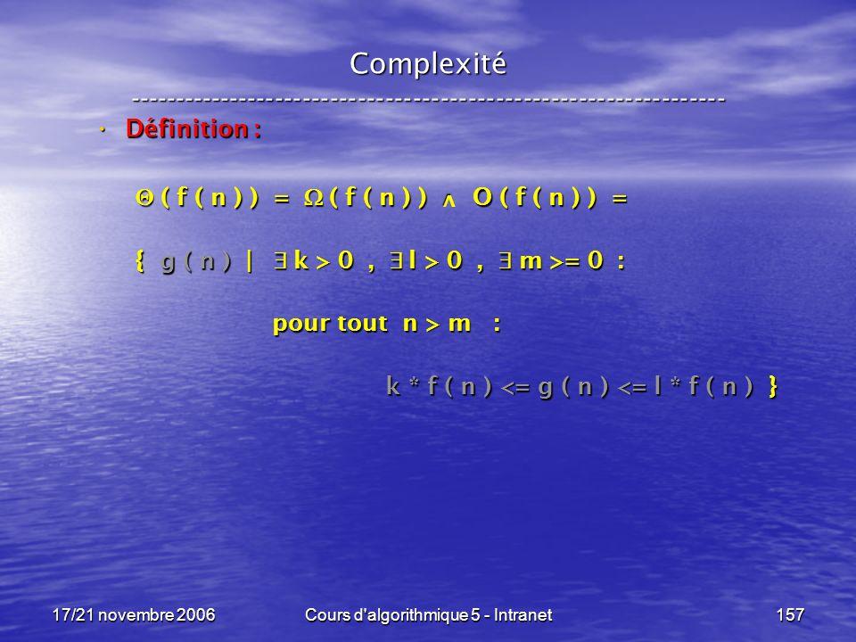 17/21 novembre 2006Cours d algorithmique 5 - Intranet157 Complexité ----------------------------------------------------------------- Définition : Définition : ( f ( n ) ) = ( f ( n ) ) O ( f ( n ) ) = ( f ( n ) ) = ( f ( n ) ) O ( f ( n ) ) = { g ( n ) | k > 0, l > 0, m >= 0 : pour tout n > m : pour tout n > m : k * f ( n ) <= g ( n ) <= l * f ( n ) } k * f ( n ) <= g ( n ) <= l * f ( n ) } v