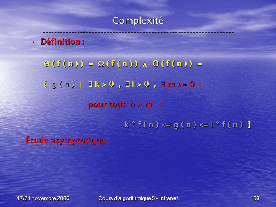 17/21 novembre 2006Cours d algorithmique 5 - Intranet158 Complexité ----------------------------------------------------------------- Définition : Définition : ( f ( n ) ) = ( f ( n ) ) O ( f ( n ) ) = ( f ( n ) ) = ( f ( n ) ) O ( f ( n ) ) = { g ( n ) | k > 0, l > 0, m >= 0 : pour tout n > m : pour tout n > m : k * f ( n ) <= g ( n ) <= l * f ( n ) } k * f ( n ) <= g ( n ) <= l * f ( n ) } Étude asymptotique.