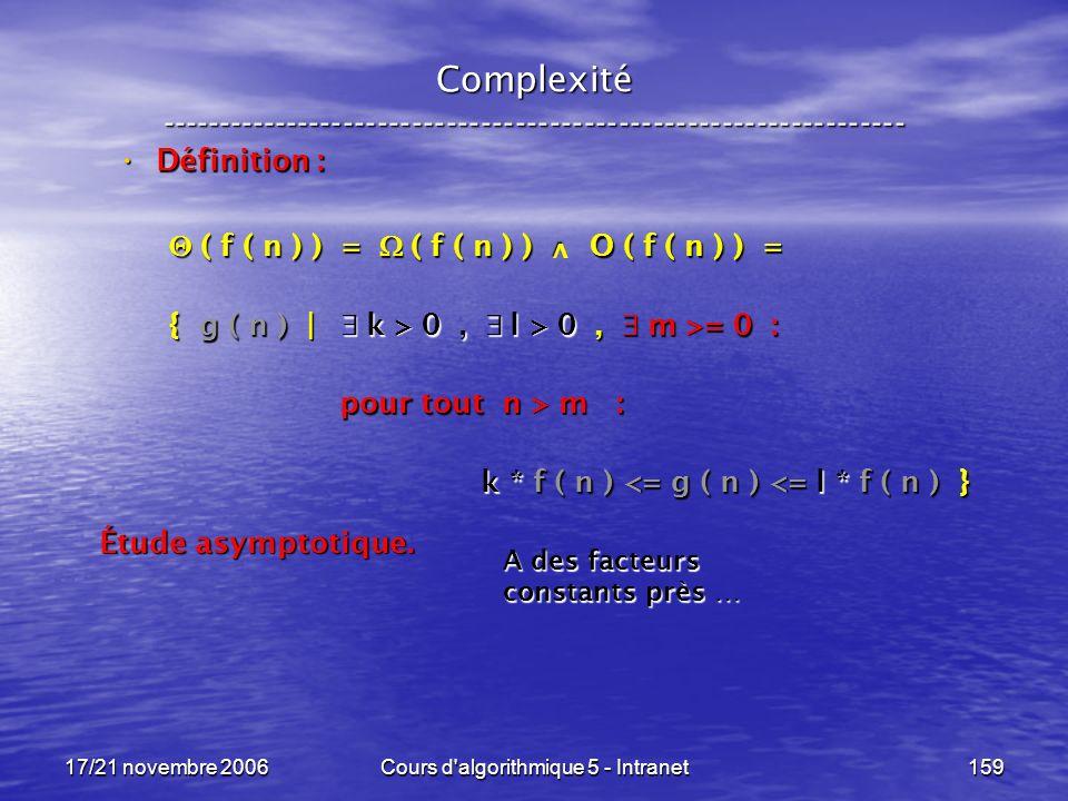 17/21 novembre 2006Cours d algorithmique 5 - Intranet159 Complexité ----------------------------------------------------------------- Définition : Définition : ( f ( n ) ) = ( f ( n ) ) O ( f ( n ) ) = ( f ( n ) ) = ( f ( n ) ) O ( f ( n ) ) = { g ( n ) | k > 0, l > 0, m >= 0 : pour tout n > m : pour tout n > m : k * f ( n ) <= g ( n ) <= l * f ( n ) } k * f ( n ) <= g ( n ) <= l * f ( n ) } Étude asymptotique.
