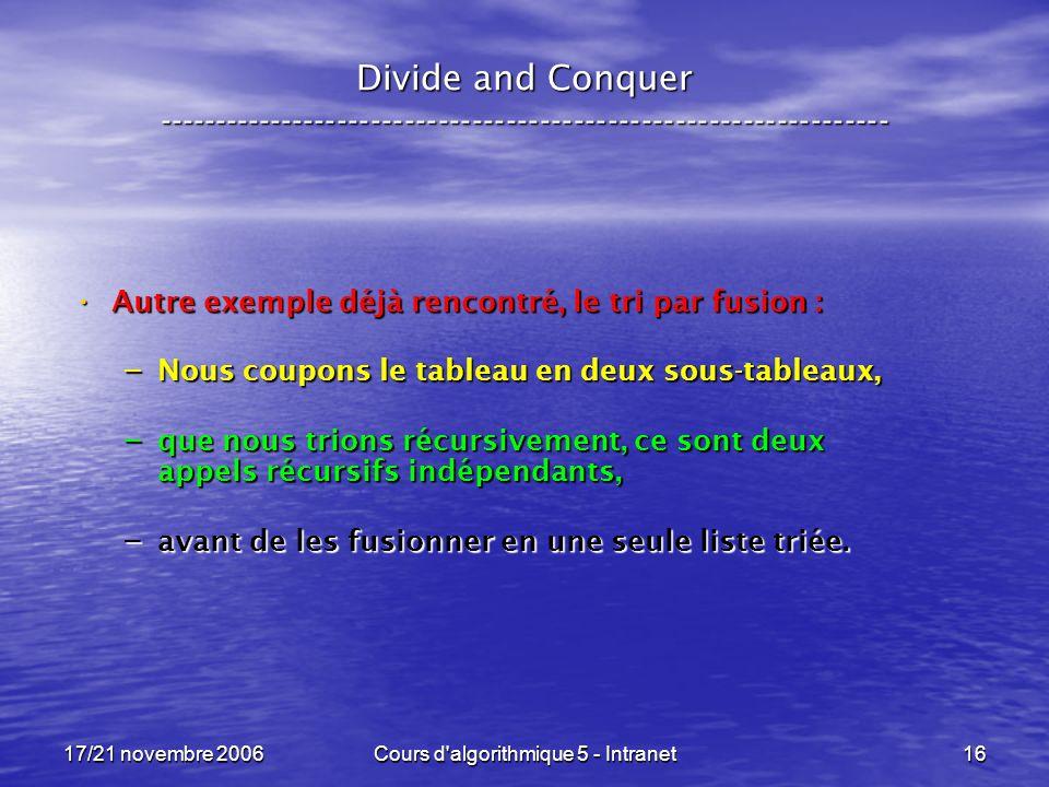 17/21 novembre 2006Cours d algorithmique 5 - Intranet16 Divide and Conquer ----------------------------------------------------------------- Autre exemple déjà rencontré, le tri par fusion : Autre exemple déjà rencontré, le tri par fusion : – Nous coupons le tableau en deux sous-tableaux, – que nous trions récursivement, ce sont deux appels récursifs indépendants, – avant de les fusionner en une seule liste triée.
