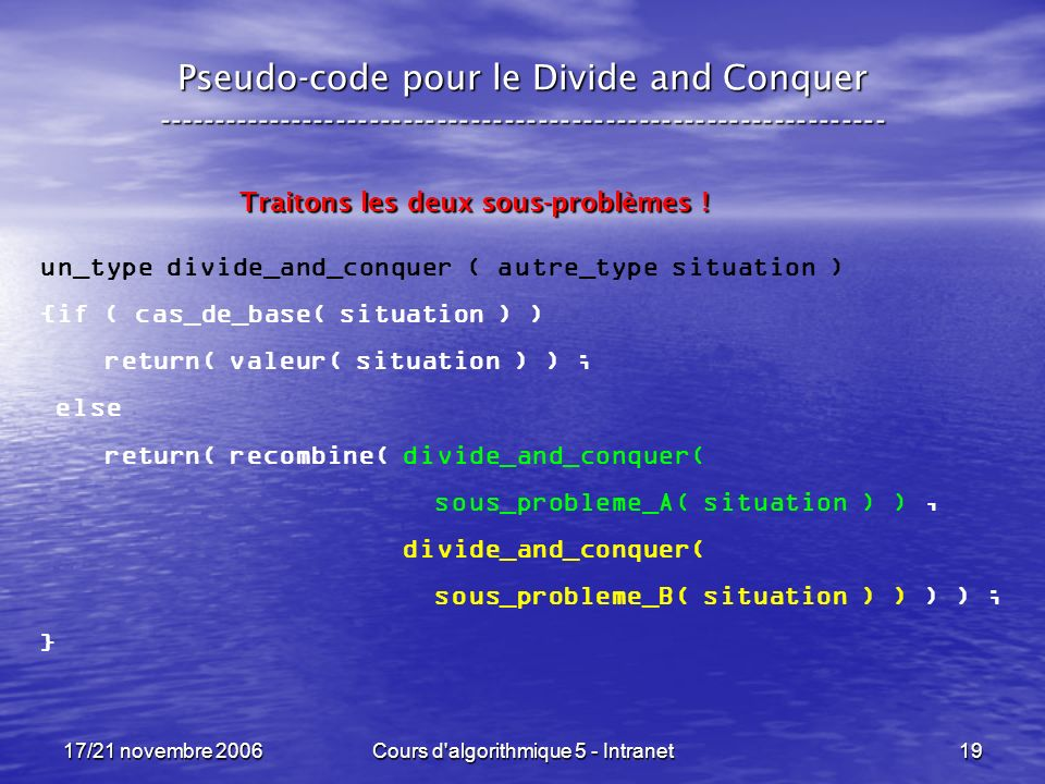 17/21 novembre 2006Cours d algorithmique 5 - Intranet19 Pseudo-code pour le Divide and Conquer ----------------------------------------------------------------- un_type divide_and_conquer ( autre_type situation ) {if ( cas_de_base( situation ) ) return( valeur( situation ) ) ; else return( recombine( divide_and_conquer( sous_probleme_A( situation ) ), divide_and_conquer( sous_probleme_B( situation ) ) ) ) ; } Traitons les deux sous-problèmes !