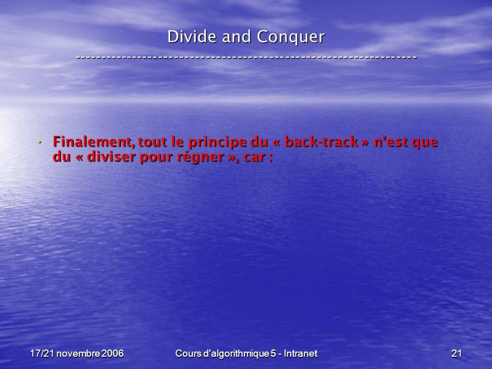 17/21 novembre 2006Cours d algorithmique 5 - Intranet21 Divide and Conquer ----------------------------------------------------------------- Finalement, tout le principe du « back-track » nest que du « diviser pour régner », car : Finalement, tout le principe du « back-track » nest que du « diviser pour régner », car :