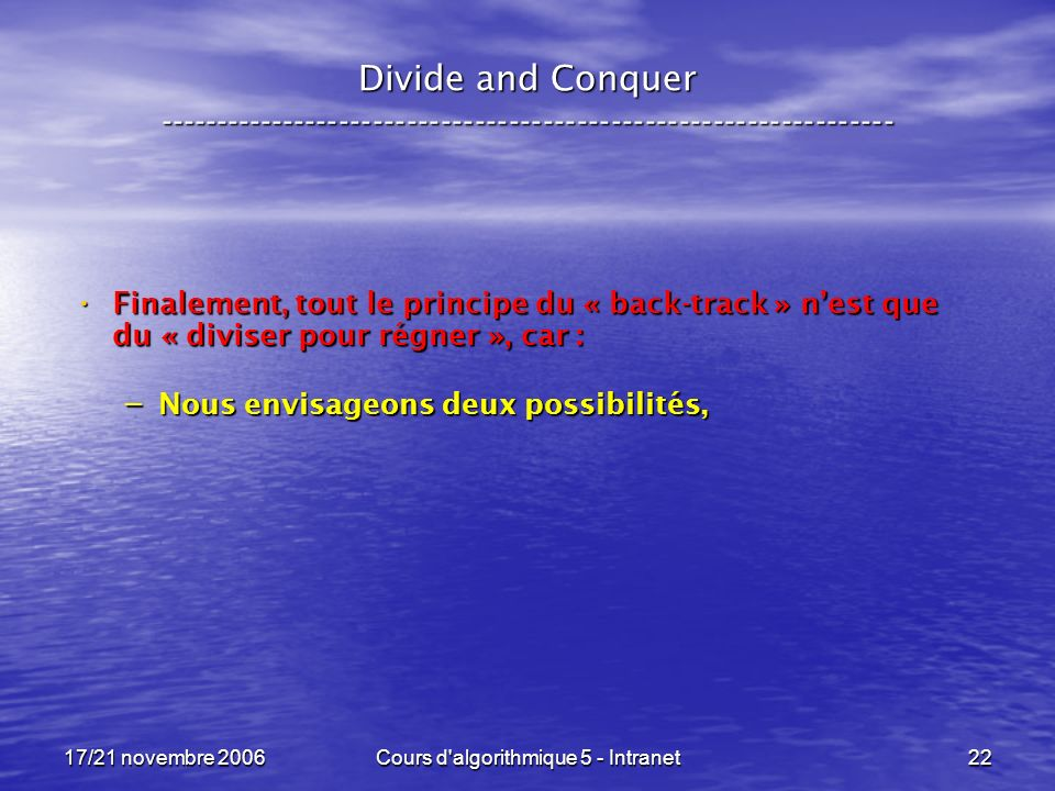 17/21 novembre 2006Cours d algorithmique 5 - Intranet22 Divide and Conquer ----------------------------------------------------------------- Finalement, tout le principe du « back-track » nest que du « diviser pour régner », car : Finalement, tout le principe du « back-track » nest que du « diviser pour régner », car : – Nous envisageons deux possibilités,