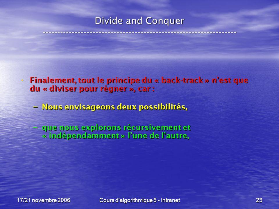 17/21 novembre 2006Cours d algorithmique 5 - Intranet23 Divide and Conquer ----------------------------------------------------------------- Finalement, tout le principe du « back-track » nest que du « diviser pour régner », car : Finalement, tout le principe du « back-track » nest que du « diviser pour régner », car : – Nous envisageons deux possibilités, – que nous explorons récursivement et « indépendamment » lune de lautre,