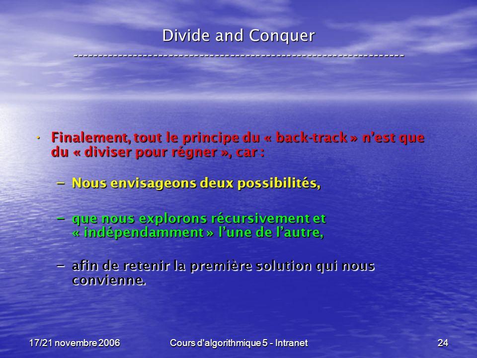 17/21 novembre 2006Cours d algorithmique 5 - Intranet24 Divide and Conquer ----------------------------------------------------------------- Finalement, tout le principe du « back-track » nest que du « diviser pour régner », car : Finalement, tout le principe du « back-track » nest que du « diviser pour régner », car : – Nous envisageons deux possibilités, – que nous explorons récursivement et « indépendamment » lune de lautre, – afin de retenir la première solution qui nous convienne.