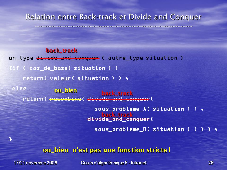 17/21 novembre 2006Cours d algorithmique 5 - Intranet26 Relation entre Back-track et Divide and Conquer ----------------------------------------------------------------- un_type divide_and_conquer ( autre_type situation ) {if ( cas_de_base( situation ) ) return( valeur( situation ) ) ; else return( recombine( divide_and_conquer( sous_probleme_A( situation ) ), divide_and_conquer( sous_probleme_B( situation ) ) ) ) ; } back_track back_track back_track ou_bien ou_bien nest pas une fonction stricte !