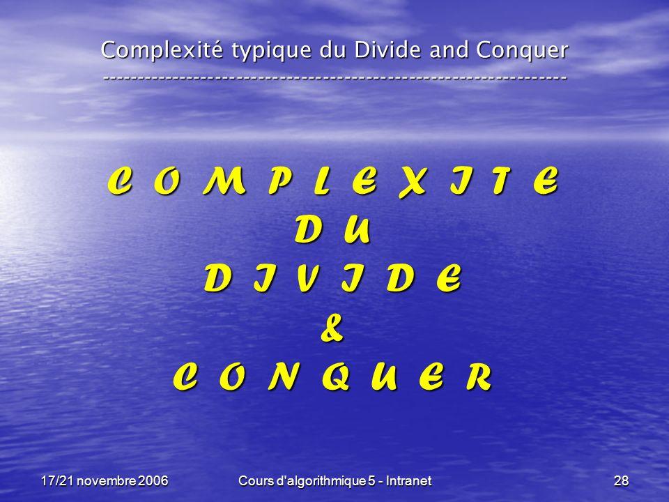 17/21 novembre 2006Cours d algorithmique 5 - Intranet28 C O M P L E X I T E D U D I V I D E & C O N Q U E R Complexité typique du Divide and Conquer -----------------------------------------------------------------