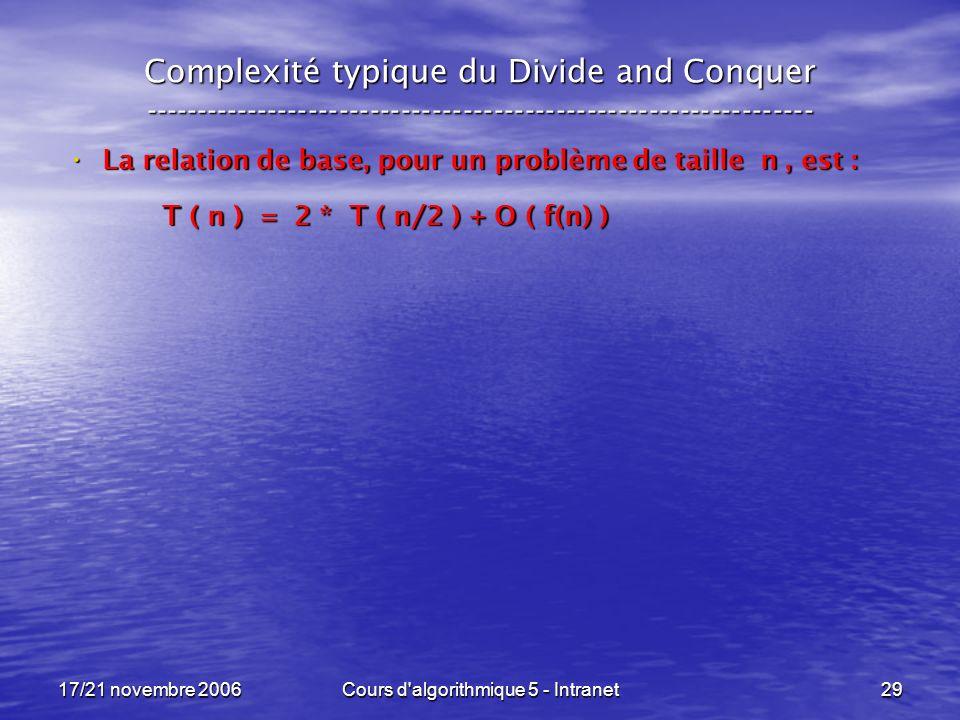 17/21 novembre 2006Cours d algorithmique 5 - Intranet29 Complexité typique du Divide and Conquer ----------------------------------------------------------------- La relation de base, pour un problème de taille n, est : La relation de base, pour un problème de taille n, est : T ( n ) = 2 * T ( n/2 ) + O ( f(n) )