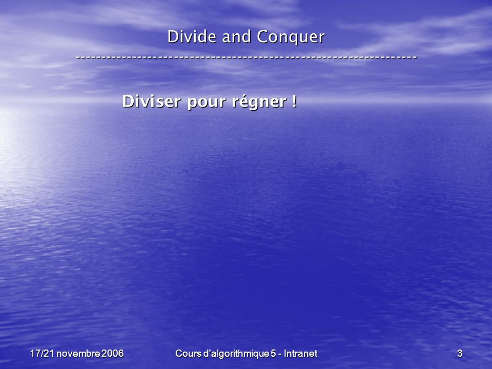 17/21 novembre 2006Cours d algorithmique 5 - Intranet3 Divide and Conquer ----------------------------------------------------------------- Diviser pour régner !