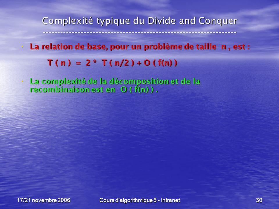 17/21 novembre 2006Cours d algorithmique 5 - Intranet30 Complexité typique du Divide and Conquer ----------------------------------------------------------------- La relation de base, pour un problème de taille n, est : La relation de base, pour un problème de taille n, est : T ( n ) = 2 * T ( n/2 ) + O ( f(n) ) La complexité de la décomposition et de la recombinaison est en O ( f(n) ).