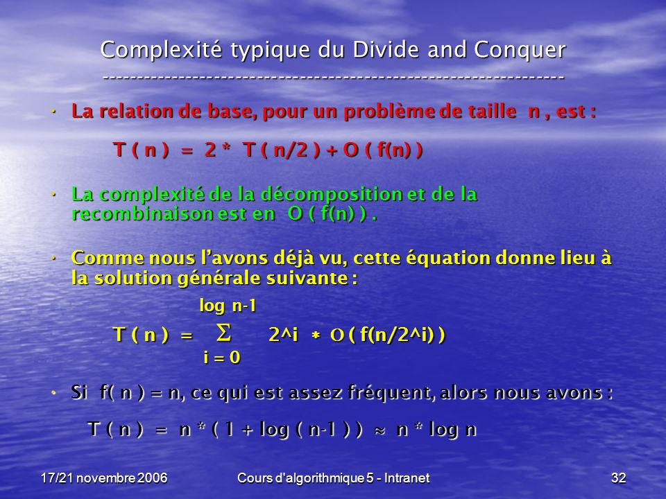 17/21 novembre 2006Cours d algorithmique 5 - Intranet32 Complexité typique du Divide and Conquer ----------------------------------------------------------------- La relation de base, pour un problème de taille n, est : La relation de base, pour un problème de taille n, est : T ( n ) = 2 * T ( n/2 ) + O ( f(n) ) La complexité de la décomposition et de la recombinaison est en O ( f(n) ).