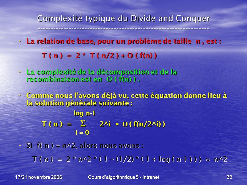 17/21 novembre 2006Cours d algorithmique 5 - Intranet33 Complexité typique du Divide and Conquer ----------------------------------------------------------------- La relation de base, pour un problème de taille n, est : La relation de base, pour un problème de taille n, est : T ( n ) = 2 * T ( n/2 ) + O ( f(n) ) La complexité de la décomposition et de la recombinaison est en O ( f(n) ).