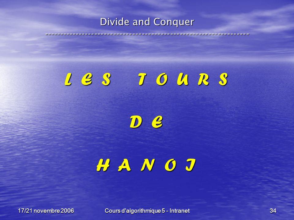 17/21 novembre 2006Cours d algorithmique 5 - Intranet34 L E S T O U R S D E H A N O I Divide and Conquer -----------------------------------------------------------------
