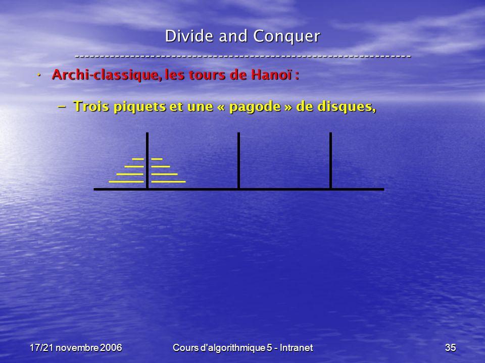 17/21 novembre 2006Cours d algorithmique 5 - Intranet35 Divide and Conquer ----------------------------------------------------------------- Archi-classique, les tours de Hanoï : Archi-classique, les tours de Hanoï : – Trois piquets et une « pagode » de disques,