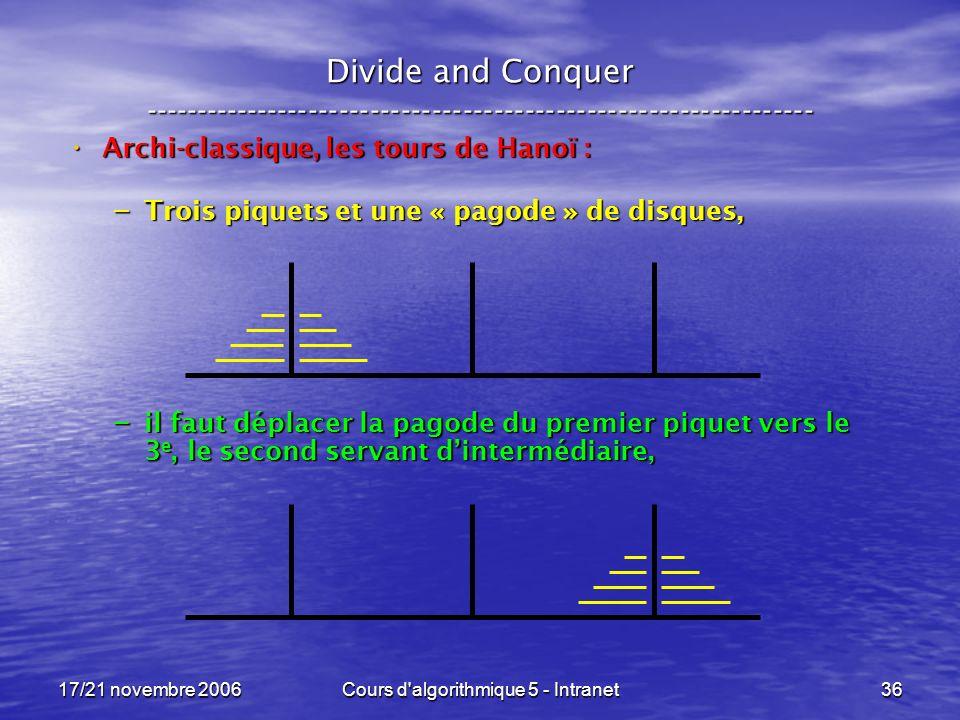 17/21 novembre 2006Cours d algorithmique 5 - Intranet36 Divide and Conquer ----------------------------------------------------------------- Archi-classique, les tours de Hanoï : Archi-classique, les tours de Hanoï : – Trois piquets et une « pagode » de disques, – il faut déplacer la pagode du premier piquet vers le 3 e, le second servant dintermédiaire,