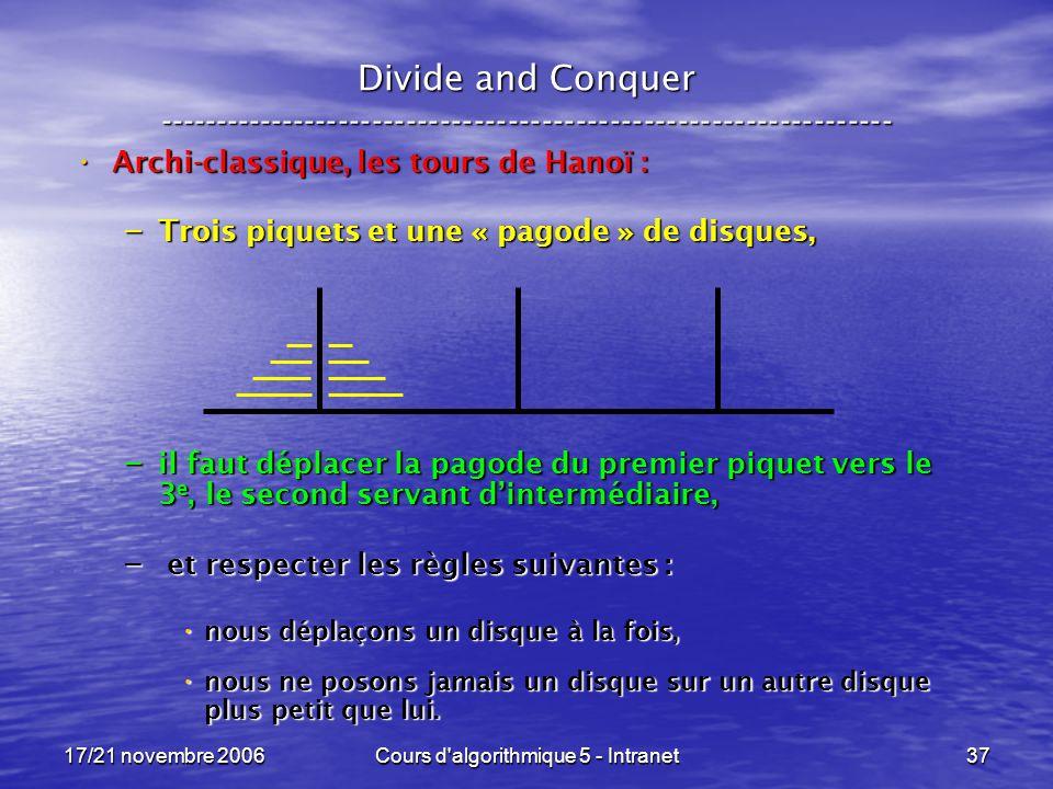 17/21 novembre 2006Cours d algorithmique 5 - Intranet37 Divide and Conquer ----------------------------------------------------------------- Archi-classique, les tours de Hanoï : Archi-classique, les tours de Hanoï : – Trois piquets et une « pagode » de disques, – il faut déplacer la pagode du premier piquet vers le 3 e, le second servant dintermédiaire, – et respecter les règles suivantes : nous déplaçons un disque à la fois, nous déplaçons un disque à la fois, nous ne posons jamais un disque sur un autre disque plus petit que lui.
