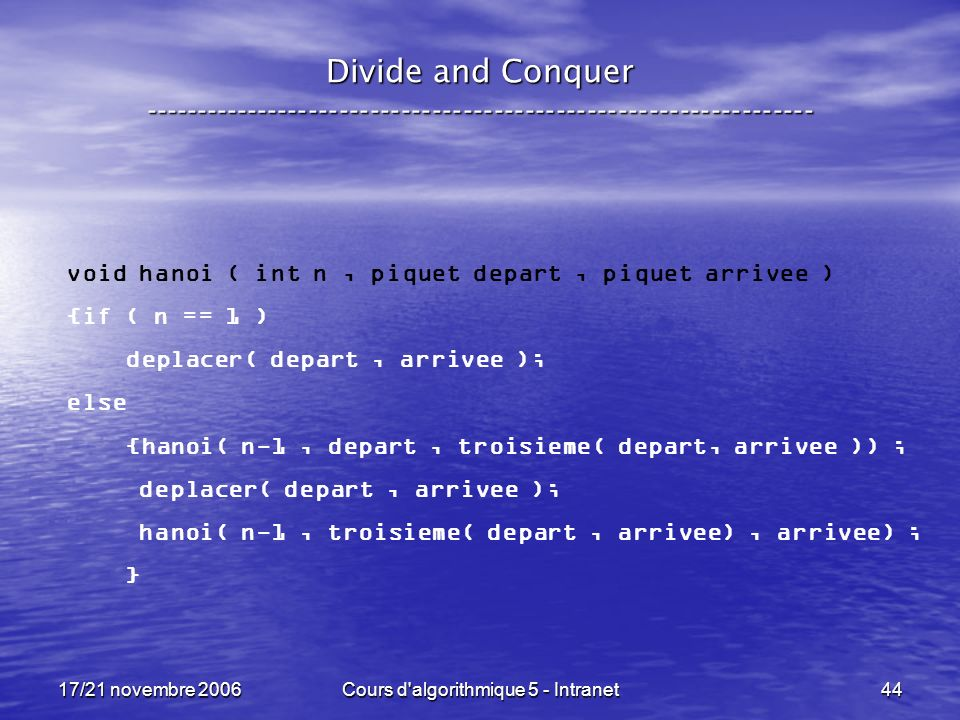 17/21 novembre 2006Cours d algorithmique 5 - Intranet44 Divide and Conquer ----------------------------------------------------------------- void hanoi ( int n, piquet depart, piquet arrivee ) {if ( n == 1 ) deplacer( depart, arrivee ); else {hanoi( n-1, depart, troisieme( depart, arrivee )) ; deplacer( depart, arrivee ); hanoi( n-1, troisieme( depart, arrivee), arrivee) ; }