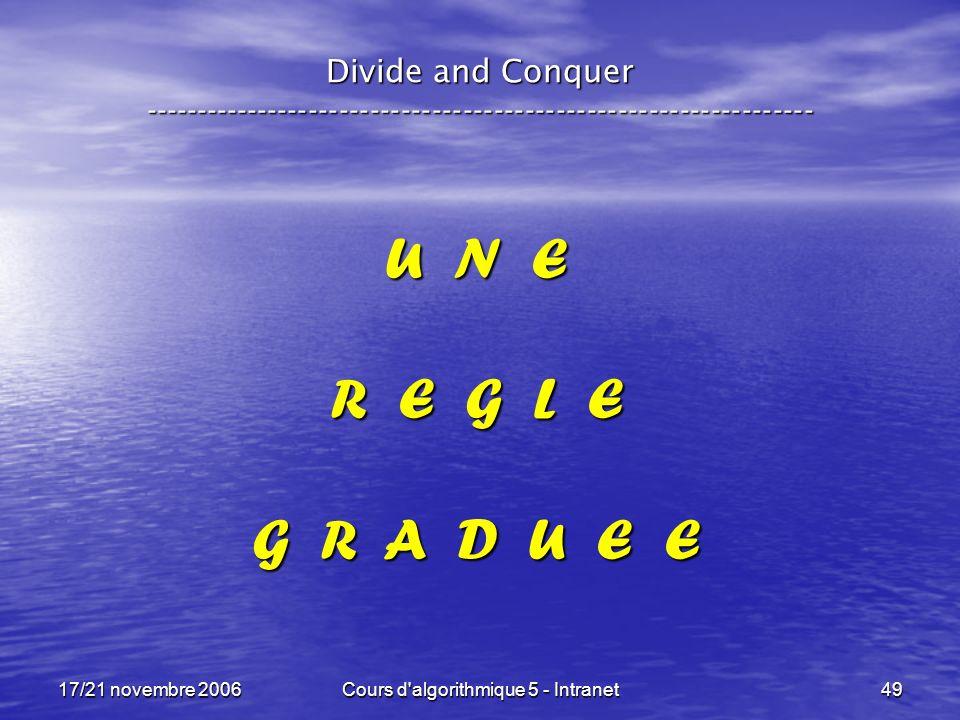 17/21 novembre 2006Cours d algorithmique 5 - Intranet49 U N E R E G L E G R A D U E E Divide and Conquer -----------------------------------------------------------------