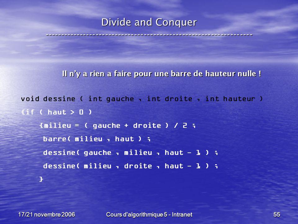 17/21 novembre 2006Cours d algorithmique 5 - Intranet55 Divide and Conquer ----------------------------------------------------------------- void dessine ( int gauche, int droite, int hauteur ) {if ( haut > 0 ) {milieu = ( gauche + droite ) / 2 ; barre( milieu, haut ) ; dessine( gauche, milieu, haut - 1 ) ; dessine( milieu, droite, haut - 1 ) ; } Il ny a rien a faire pour une barre de hauteur nulle !