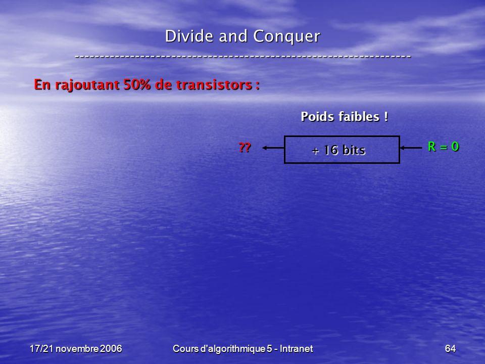 17/21 novembre 2006Cours d algorithmique 5 - Intranet64 Divide and Conquer ----------------------------------------------------------------- En rajoutant 50% de transistors : + 16 bits R = 0 ?.