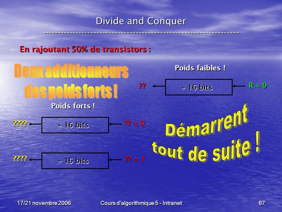 17/21 novembre 2006Cours d algorithmique 5 - Intranet67 Divide and Conquer ----------------------------------------------------------------- En rajoutant 50% de transistors : + 16 bits R = 0 ?.